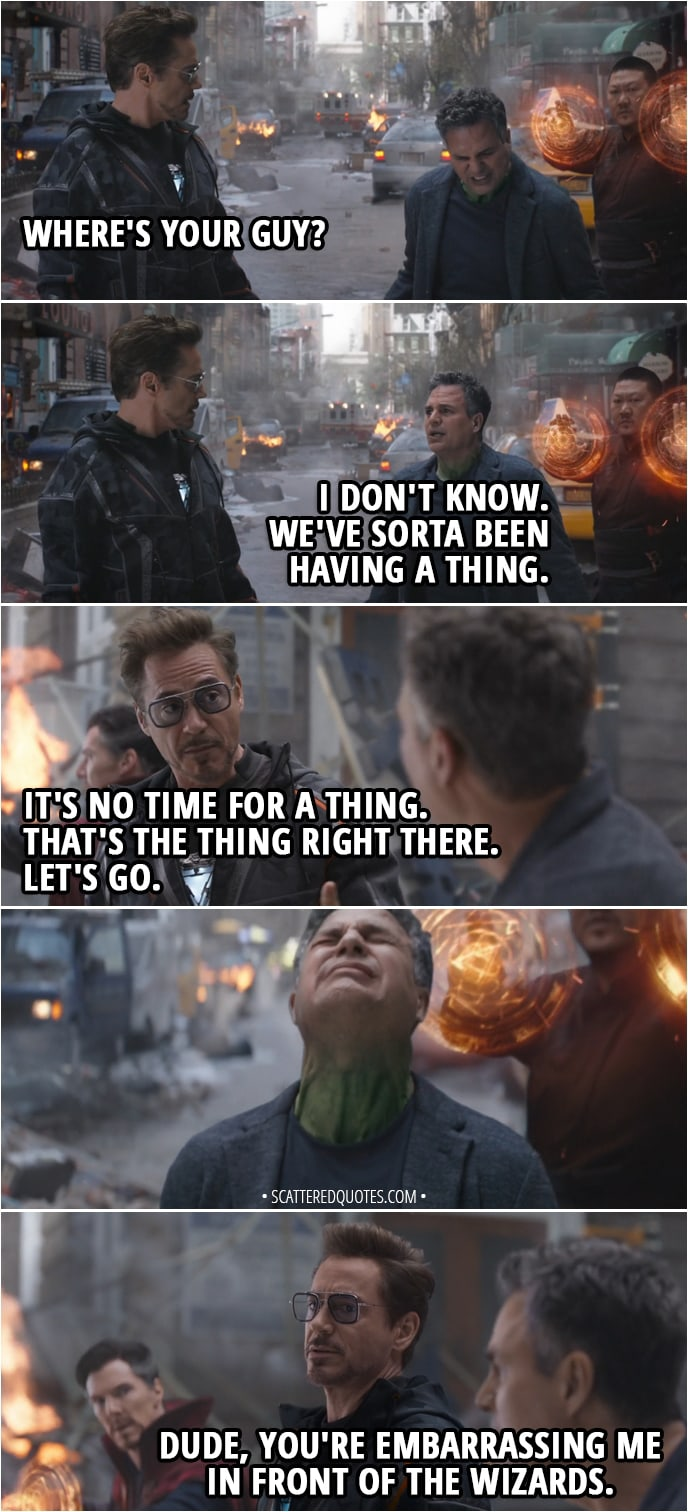 Quote from Avengers: Infinity War (2018) - Tony Stark: Where's your guy? Bruce Banner: I don't know. We've sorta been having a thing. Tony Stark: It's no time for a thing. That's the thing right there. Let's go. (Bruce tries to change into Hulk unsuccessfully) Dude, you're embarrassing me in front of the wizards.