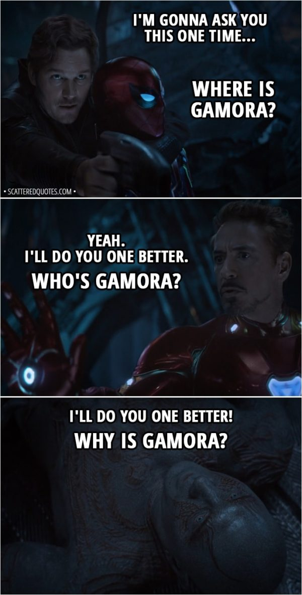 Quote from Avengers: Infinity War (2018) - Peter Quill: I'm gonna ask you this one time... Where is Gamora? Tony Stark: Yeah. I'll do you one better. Who's Gamora? Drax: I'll do you one better! Why is Gamora?