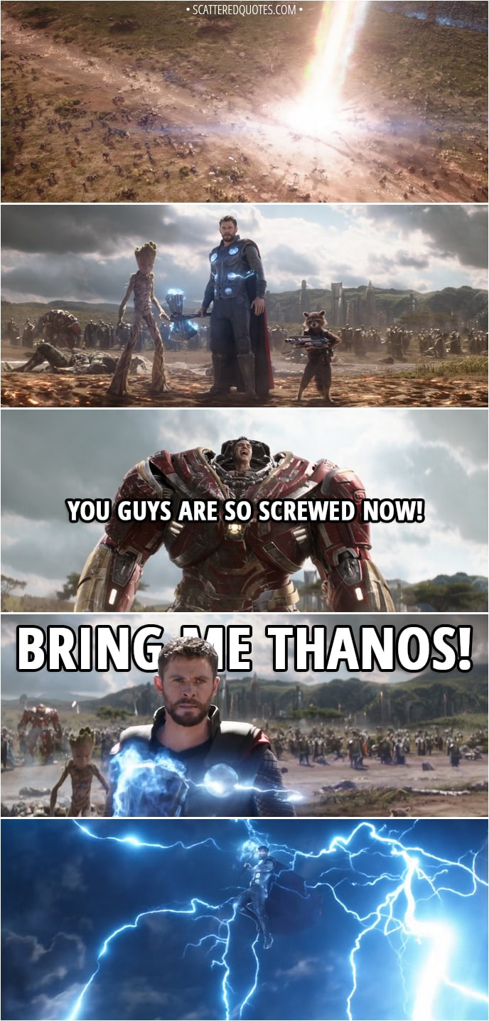 Quote from Avengers: Infinity War (2018) - Bruce Banner: You guys are so screwed now! Thor: Bring me Thanos!