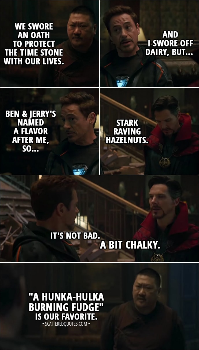 """Quote from Avengers: Infinity War (2018) - Wong: We swore an oath to protect the Time Stone with our lives. Tony Stark: And I swore off dairy, but Ben & Jerry's named a flavor after me, so... Stephen Strange: Stark Raving Hazelnuts. Tony Stark: It's not bad. Stephen Strange: A bit chalky. Wong: """"A Hunka-Hulka Burning Fudge"""" is our favorite. Bruce Banner: That's a thing?"""