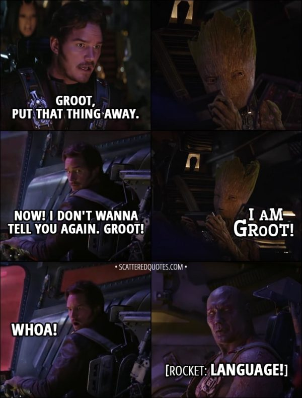 Quote from Avengers: Infinity War (2018) - Peter Quill: Groot, put that thing away. Now. I don't wanna tell you again. Groot. Groot: I am Groot! Everyone: Whoa! hey! Language! Wow! Peter Quill: You got some acorns on you, kid. Rocket: Ever since you got little sap, you're a total d-hole. Keep it up, and I'm gonna smash that thing to pieces!