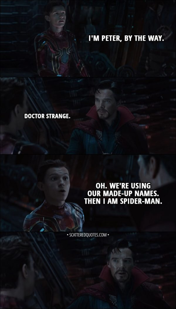 Quote from Avengers: Infinity War (2018) - Peter Parker: I'm Peter, by the way. Stephen Strange: Doctor Strange. Peter Parker: Oh, we're using our made-up names. Um... I'm Spider-Man, then.