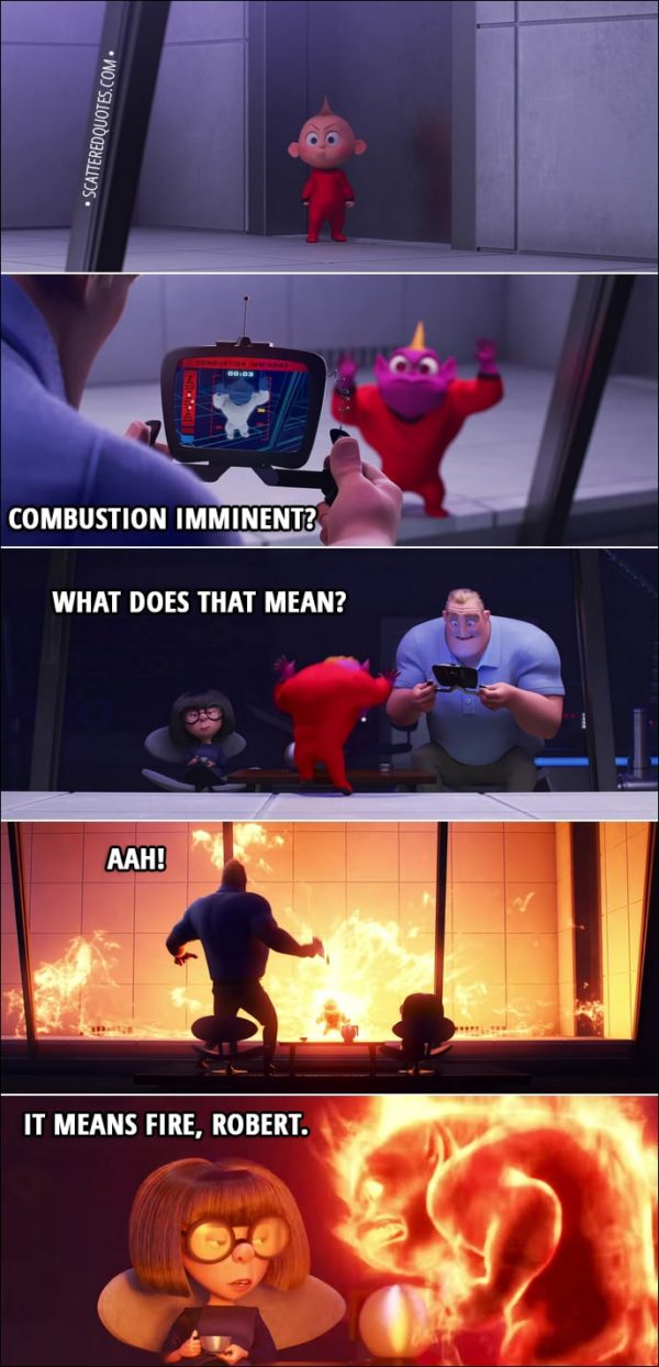 "Quote from Incredibles 2 (2018) | Edna Mode: You do not need cookies. As I learned quite painfully last night... any solution involving cookies will inevitably result in the demon baby. Bob Parr: ""Combustion imminent""? What does that mean? Edna Mode: It means fire, Robert, for which the suit has countermeasures."