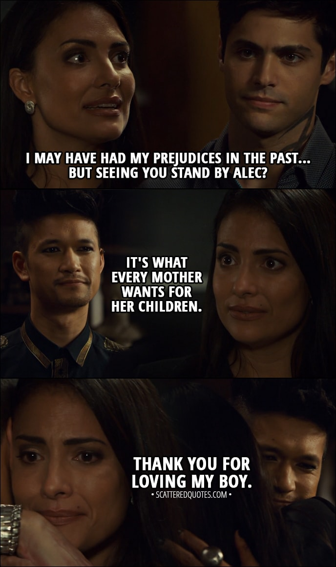 Quote from Shadowhunters 3x03 - Maryse Lightwood (to Magnus): I may have had my prejudices in the past... but seeing you stand by Alec? It's what every mother wants for her children. Thank you for loving my boy.