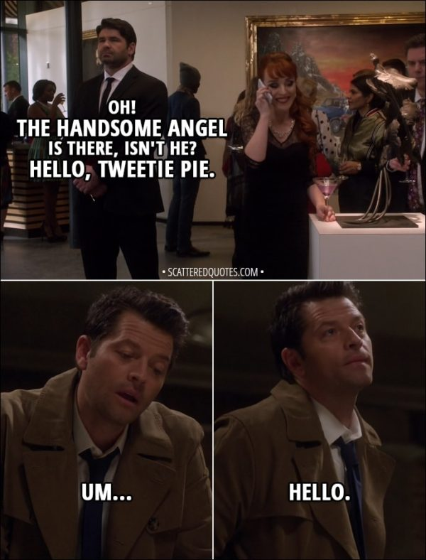 Quote from Supernatural 13x19 - (Rowena is on the phone with Team Free Will) Rowena: Oh! The handsome angel is there, isn't he? Hello, Tweetie Pie. Castiel: Um... hello.