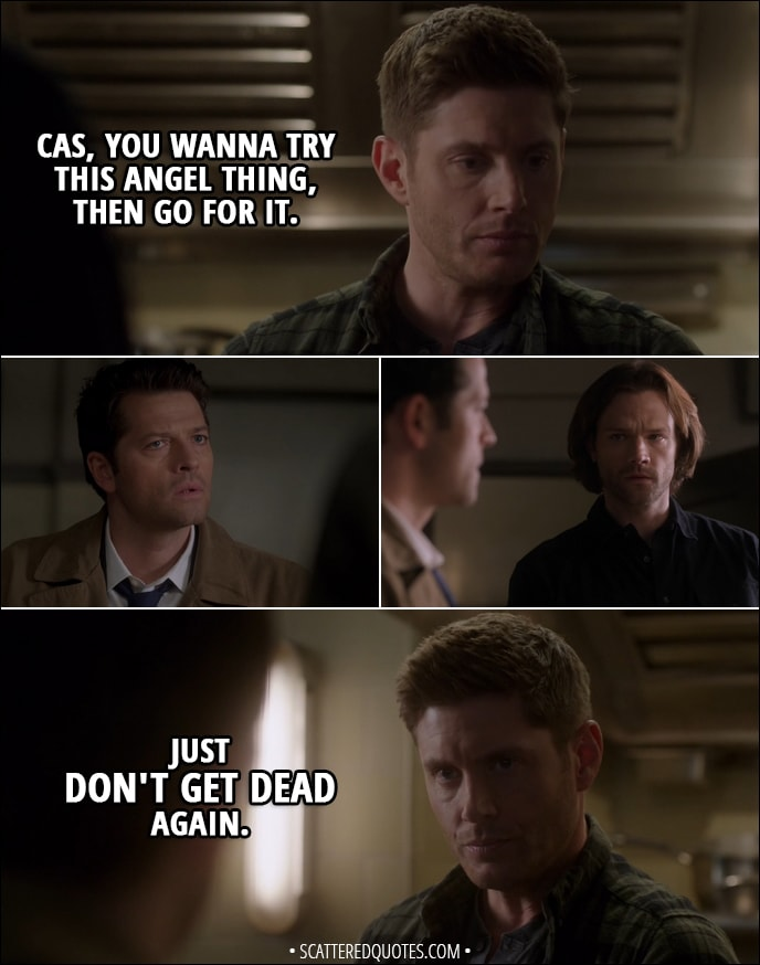Quote from Supernatural 13x19 - Dean Winchester: Cas, you wanna try this angel thing, then go for it. Just don't get dead again.