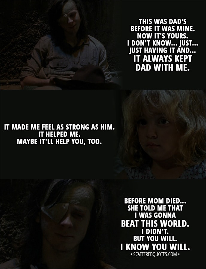 Quote from The Walking Dead 8x09 - Carl Grimes (to Judith): You be good, okay? For Michonne. For Dad. You gotta honor him. Listen when he tells you stuff. You don't have to always. Sometimes, kids got to show their parents the way. This was Dad's before it was mine. Now it's yours. I don't know... Just... Just having it and... It always kept Dad with me. It made me feel as strong as him. It helped me. Maybe it'll help you, too. Before Mom died... she told me that I was gonna beat this world. I didn't. But you will. I know you will.