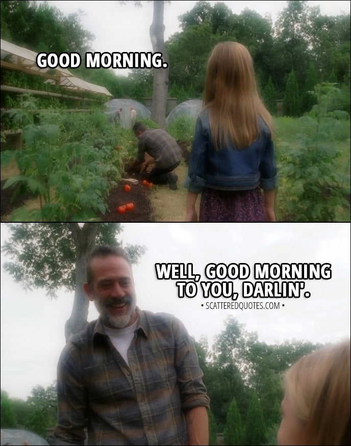 Quote from The Walking Dead 8x09 - Judith Grimes: Good morning. Negan: Well, good morning to you, darlin'.