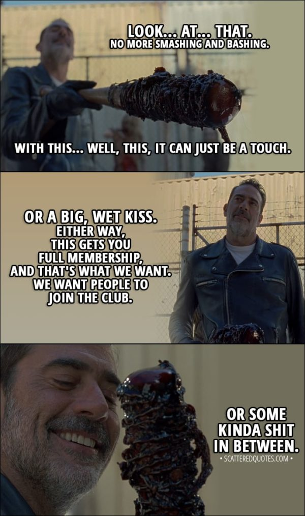 Quote from The Walking Dead 8x11 - Negan: You all know how it works. You get a bite, some kind of wound from one of these things, something from them gets in you, and you die. You join the club... which sucks. What if we could use that to our advantage? Ah, you see how Lucille is getting to know our beautiful, cold friend here? That's it. Look... at... that. No more smashing and bashing. With this... Well, this, it can just be a touch. Or a big, wet kiss. Either way, this gets you full membership, and that's what we want. We want people to join the club. Hilltop is gonna learn to toe the line one way or another, dead or alive... Or some kinda shit in between.