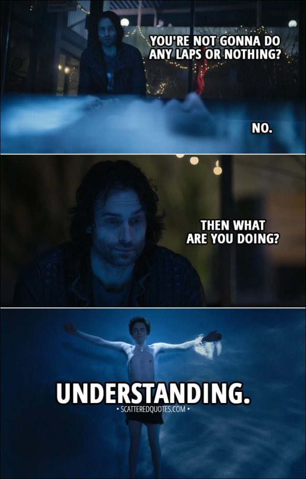 Quote from The Good Doctor 1x14 - (Shaun is floating in the pool) Kenny: You're not gonna do any laps or nothing? Shaun Murphy: No. Kenny: Then what are you doing? Shaun Murphy: Understanding.