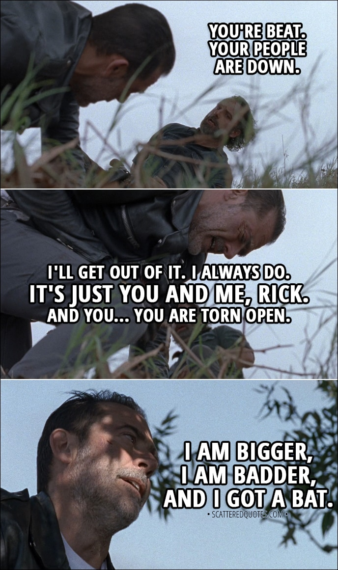 Quote from The Walking Dead 8x16 - Rick: You're beat. Your people are down. Negan: I'll get out of it. I always do. It's just you and me, Rick. And you... You are torn open. I am bigger, I am badder, and I got a bat.