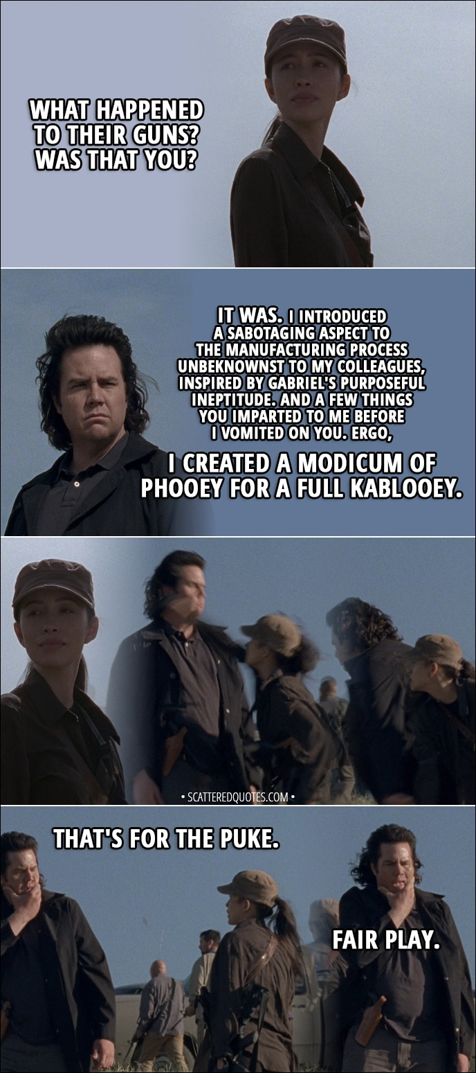 Quote from The Walking Dead 8x16 - Rosita: What happened to their guns? Was that you? Eugene: It was. I introduced a sabotaging aspect to the manufacturing process unbeknownst to my colleagues, inspired by Gabriel's purposeful ineptitude. And a few things you imparted to me before I vomited on you. Ergo, I created a modicum of phooey for a full kablooey. (Rosita punches Eugene) Rosita: That's for the puke. Eugene: Fair play.