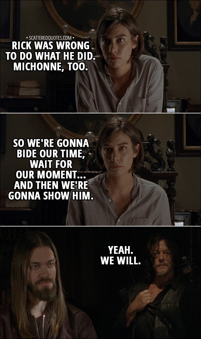 Quote from The Walking Dead 8x16 - Maggie: But Rick and Michonne... Rick was wrong to do what he did. Michonne, too. So we're gonna bide our time, wait for our moment... and then we're gonna show him. Daryl: Yeah. We will.