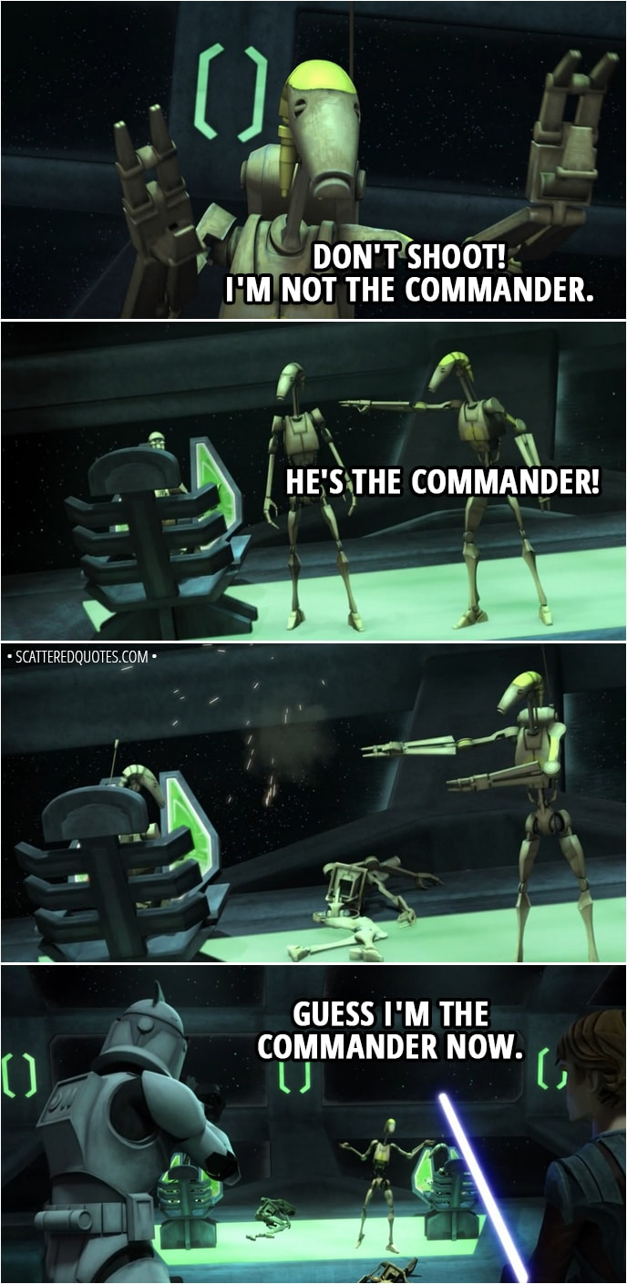 Quote from Star Wars: The Clone Wars 2x02 - Battle Droid: Don't shoot! I'm not the Commander. He's the Commander! Guess I'm the Commander now.