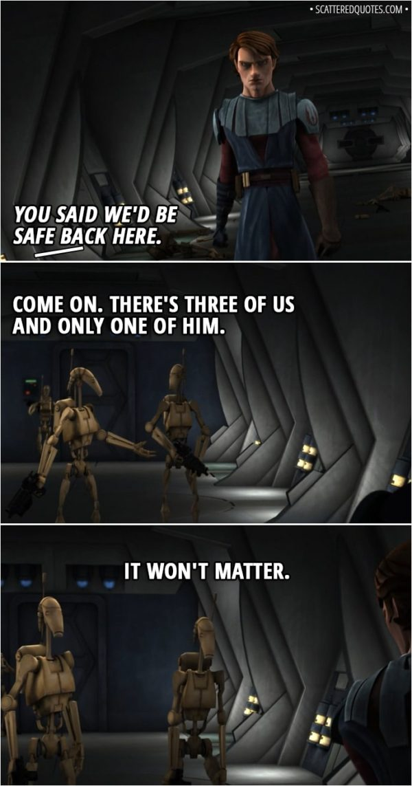 Quote from Star Wars: The Clone Wars 2x02 - (Anakin shows up) Battle Droid 1: You said we'd be safe back here. Battle Droid 2: Come on. There's three of us and only one of him. Battle Droid 3: It won't matter.