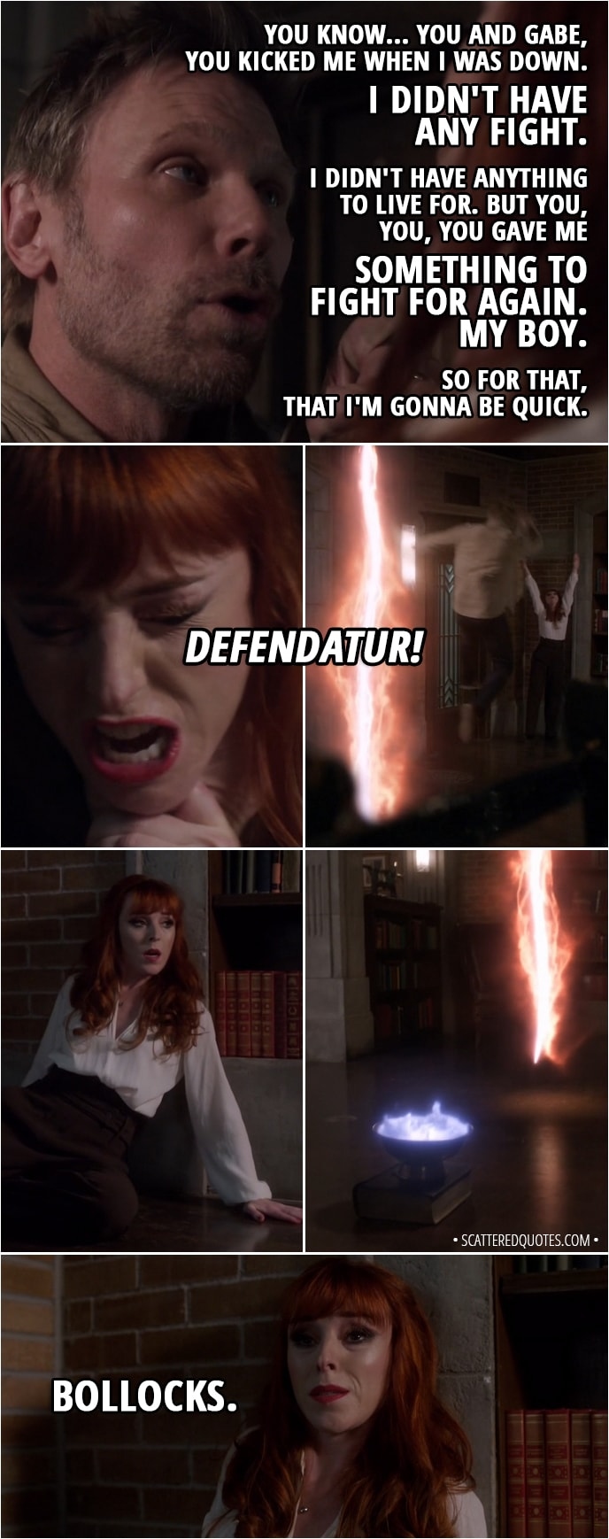 Quote from Supernatural 13x21 - Lucifer: You know... you and Gabe, you kicked me when I was down. I didn't have any fight. I didn't have anything to live for. But you, you, you gave me something to fight for again. My boy. So for that, that I'm gonna be quick. Rowena: Defendatur! (the spell throws Lucifer backwards right through the rift) Bollocks.
