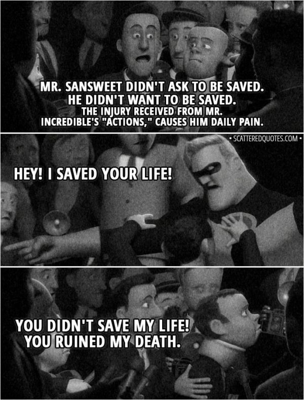 """Quote from The Incredibles (2004) - Narrator/News: In a stunning turn of events, a superhero is being sued for saving someone who, apparently, didn't want to be saved. The plaintiff, Oliver SANSWEET, who was foiled in his attempted suicide by Mr. Incredible, has filed suit against the famed superhero in Superior Court. Attorney: Mr. SANSWEET didn't ask to be saved. He didn't want to be saved. The injury received from Mr. Incredible's """"actions,"""" causes him daily pain. Mr. Incredible: Hey! I saved your life! Mr. Sansweet: You didn't save my life! You ruined my death."""