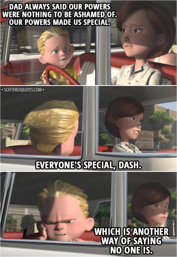 "Quote from The Incredibles (2004) - Dash Parr: You always say, ""Do your best."" But you don't really mean it. Why can't I do the best that I can do? Helen Parr: Right now, honey, the world just wants us to fit in, and to fit in, we just gotta be like everybody else. Dash Parr: But Dad always said our powers were nothing to be ashamed of. Our powers made us special. Helen Parr: Everyone's special, Dash. Dash Parr: Which is another way of saying no one is."