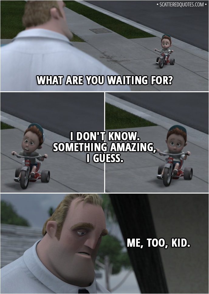 Quote from The Incredibles (2004) - Bob Parr: What are you waiting for? Tricycle kid: I don't know. Something amazing, I guess. Bob Parr: Me, too, kid.