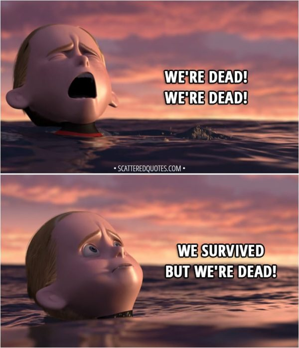 Quote from The Incredibles (2004) - Dash Parr: We're dead! We're dead! We survived but we're dead!