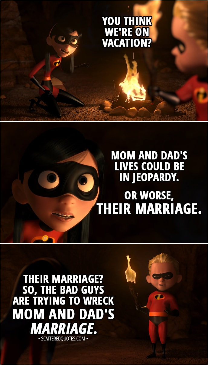 Quote from The Incredibles (2004) - Dash Parr: Well, not that this isn't fun, but I'm gonna go look around. Violet Parr: What do you think is going on here? You think we're on vacation? Mom and Dad's lives could be in jeopardy. Or worse, their marriage. Dash Parr: Their marriage? So, the bad guys are trying to wreck Mom and Dad's marriage.