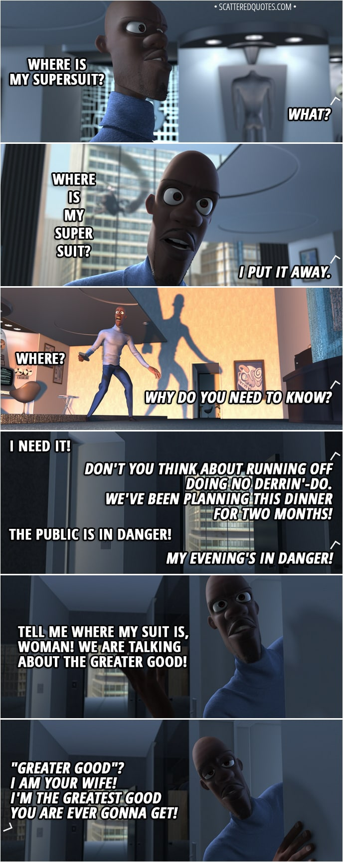 """Quote from The Incredibles (2004) - (Frozone's supersuit isn't in the secret closet display) Lucius Best: Honey? Honey: What? Lucius Best: Where is my supersuit? Honey: What? Lucius Best: Where is my supersuit? Honey: I put it away. Lucius Best: Where? Honey: Why do you need to know? Lucius Best: I need it! Honey: Don't you think about running off doing no derrin'-do. We've been planning this dinner for two months! Lucius Best: The public is in danger! Honey: My evening's in danger! Lucius Best: Tell me where my suit is, woman! We are talking about the greater good! Honey: """"Greater good""""? I am your wife! I'm the greatest good you are ever gonna get!"""
