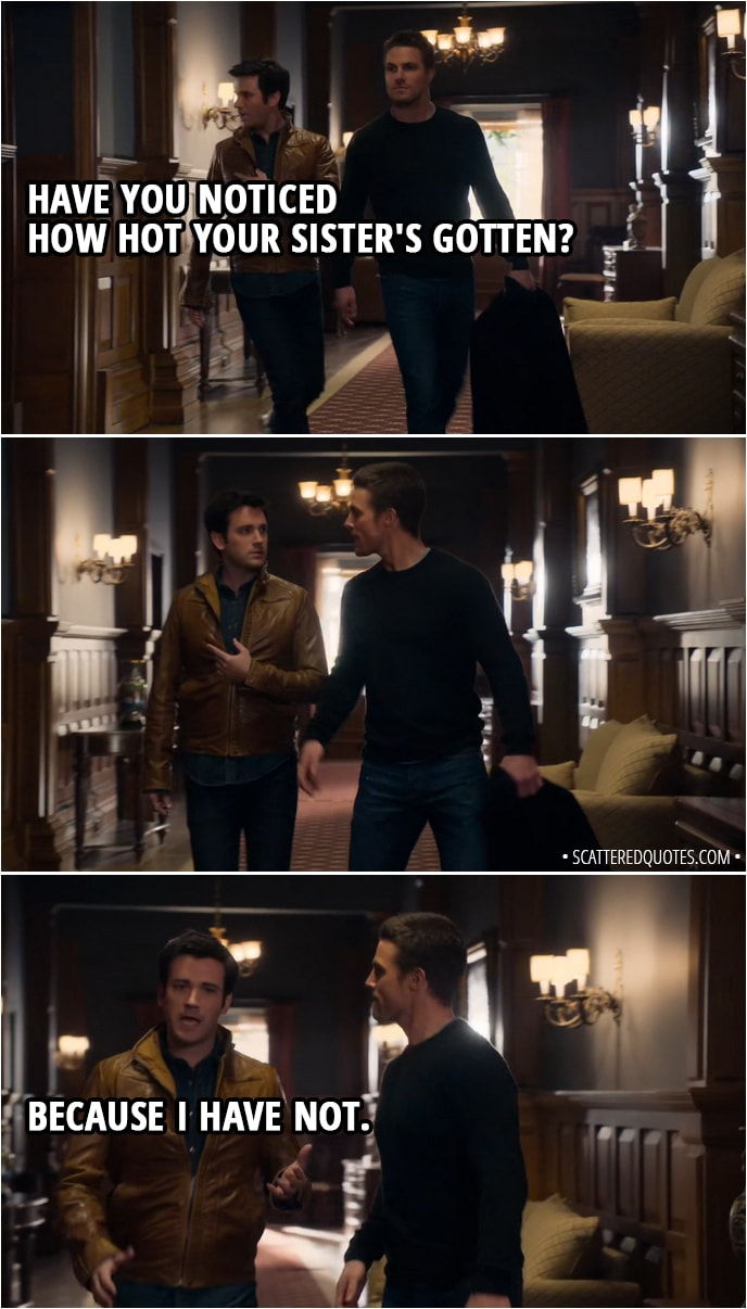 Quote from Arrow 1x01 - Tommy Merlyn (to Oliver): Have you noticed how hot your sister's gotten? (Oliver gives him a look) Because I have not.
