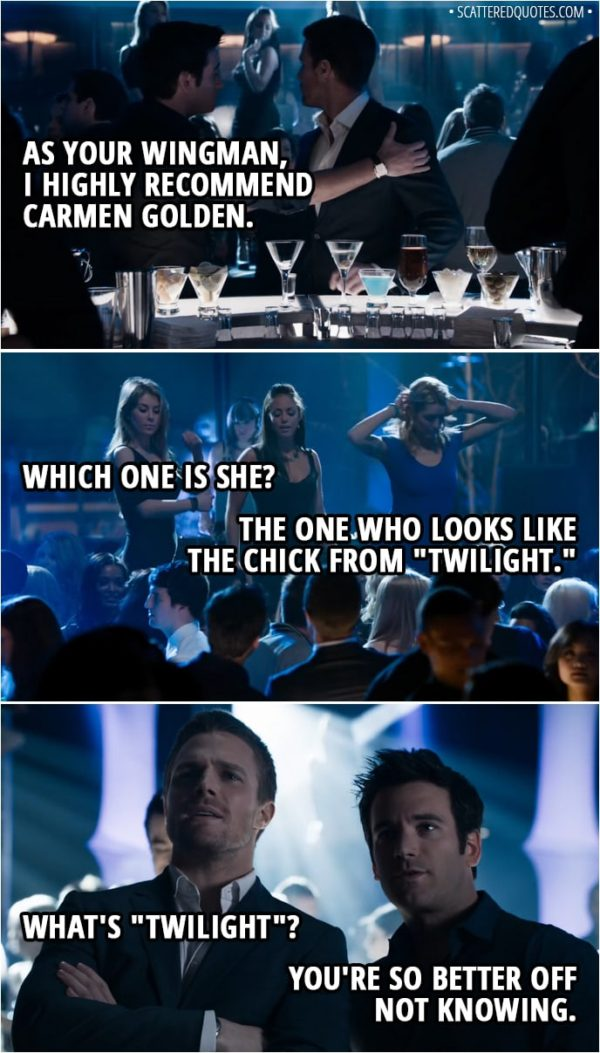 """Quote from Arrow 1x01 - Tommy Merlyn: As your wingman, I highly recommend Carmen Golden. Oliver Queen: Which one is she? Tommy Merlyn: The one who looks like the chick from """"Twilight."""" Oliver Queen: What's """"Twilight""""? Tommy Merlyn: You're so better off not knowing."""