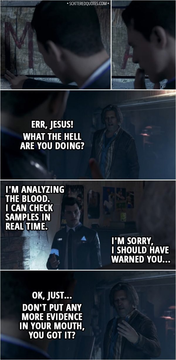 Quote Detroit: Become Human - (Connor licks blood from the wall) Hank: Err, Jesus! What the hell are you doing? Connor: I'm analyzing the blood. I can check samples in real time. I'm sorry, I should have warned you... Hank: Ok, just... don't put any more evidence in your mouth, you got it? Connor: Got it. Hank: Fucking hell, I can't believe this shit...