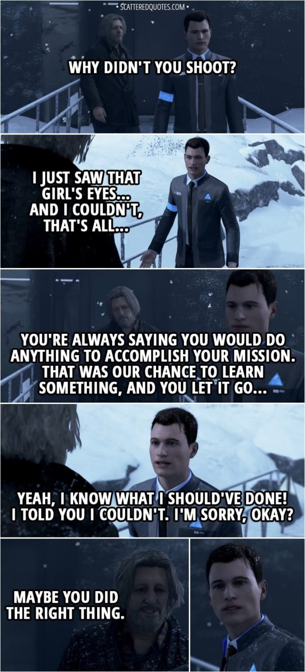 Quote Detroit: Become Human - Hank: Why didn't you shoot? Connor: I just saw that girl's eyes... and I couldn't, that's all... Hank: You're always saying you would do anything to accomplish your mission. That was our chance to learn something, and you let it go... Connor: Yeah, I know what I should've done! I told you I couldn't. I'm sorry, okay? Hank: Maybe you did the right thing.