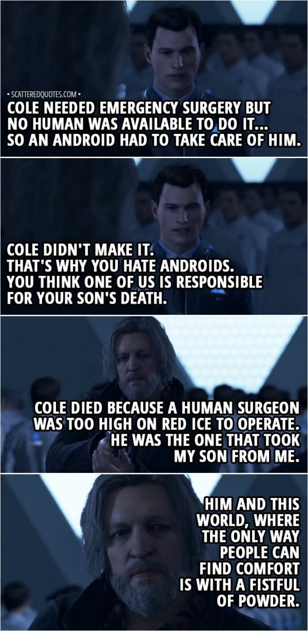Quote Detroit: Become Human - Hank: My son, what's his name? Connor: Cole. His name was Cole. And he just turned six at the time of the accident... It wasn't your fault, Lieutenant. A truck skidded on a sheet of ice and your car rolled over. Cole needed emergency surgery but no human was available to do it... So an android had to take care of him... Cole didn't make it. That's why you hate androids. You think one of us is responsible for your son's death. Hank: Cole died because a human surgeon was too high on red ice to operate... He was the one that took my son from me. Him and this world, where the only way people can find comfort is with a fistful of powder...