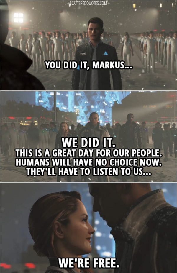 Quote Detroit: Become Human - Connor: You did it, Markus... Markus: We did it. This is a great day for our people. Humans will have no choice now. They'll have to listen to us... North: We're free.