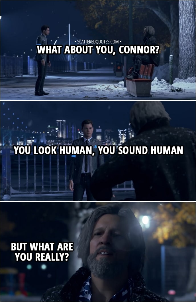 Quote Detroit: Become Human - Hank: What about you, Connor? You look human, you sound human, but what are you really? Connor: I'm whatever you want me to be, Lieutenant. Your partner... Your buddy to drink with... Or just a machine designed to accomplish a task.