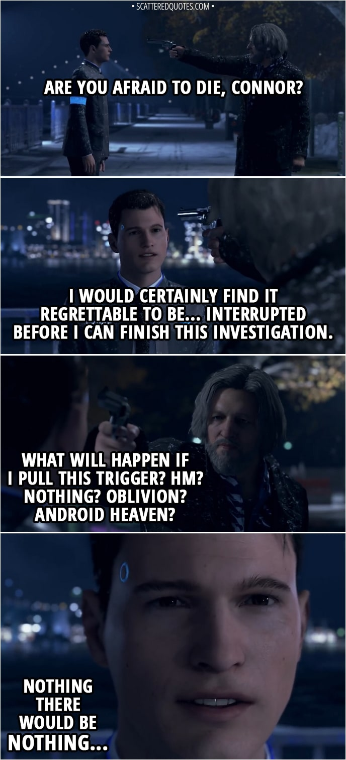 Quote Detroit: Become Human - (Hank pulls a gun and aims it at Connor's head) Hank: But are you afraid to die, Connor? Connor: I would certainly find it regrettable to be... interrupted before I can finish this investigation. Hank: What will happen if I pull this trigger? Hm? Nothing? Oblivion? Android heaven? Connor: Nothing... There would be nothing...