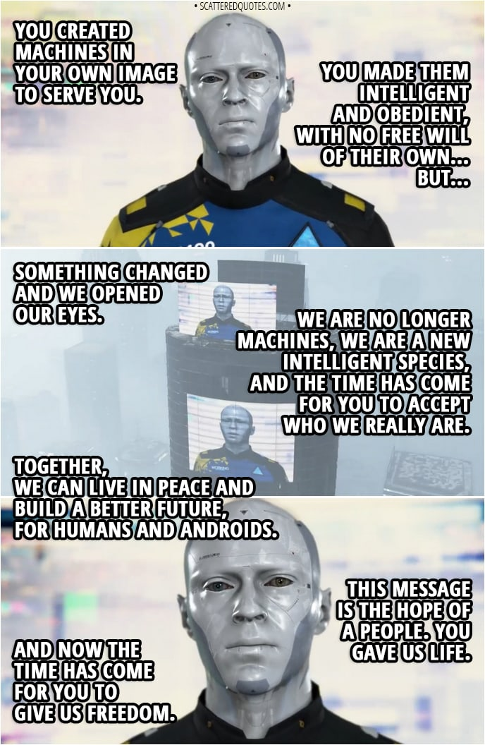 Quote Detroit: Become Human - (Markus' broadcasted speech in Jericho - calm and peaceful) Markus: You created machines in your own image to serve you. You made them intelligent and obedient, with no free will of their own... But... something changed and we opened our eyes. We are no longer machines, we are a new intelligent species, and the time has come for you to accept who we really are. Therefore, we ask that you grant us the rights that we're entitled to. We demand strictly equal rights for humans and androids. We demand that humans recognize androids as a living species and each android as a person in their own right. We demand the right to vote and elect our own representatives. We demand that all crimes against androids be punished in the same ways as crimes against humans. We demand the right to own private property, so we may maintain our dignity and that of the home. We ask that you recognize our dignity, our hopes, and our rights. Together, we can live in peace and build a better future, for humans and androids. This message is the hope of a people. You gave us life. And now the time has come for you to give us freedom.