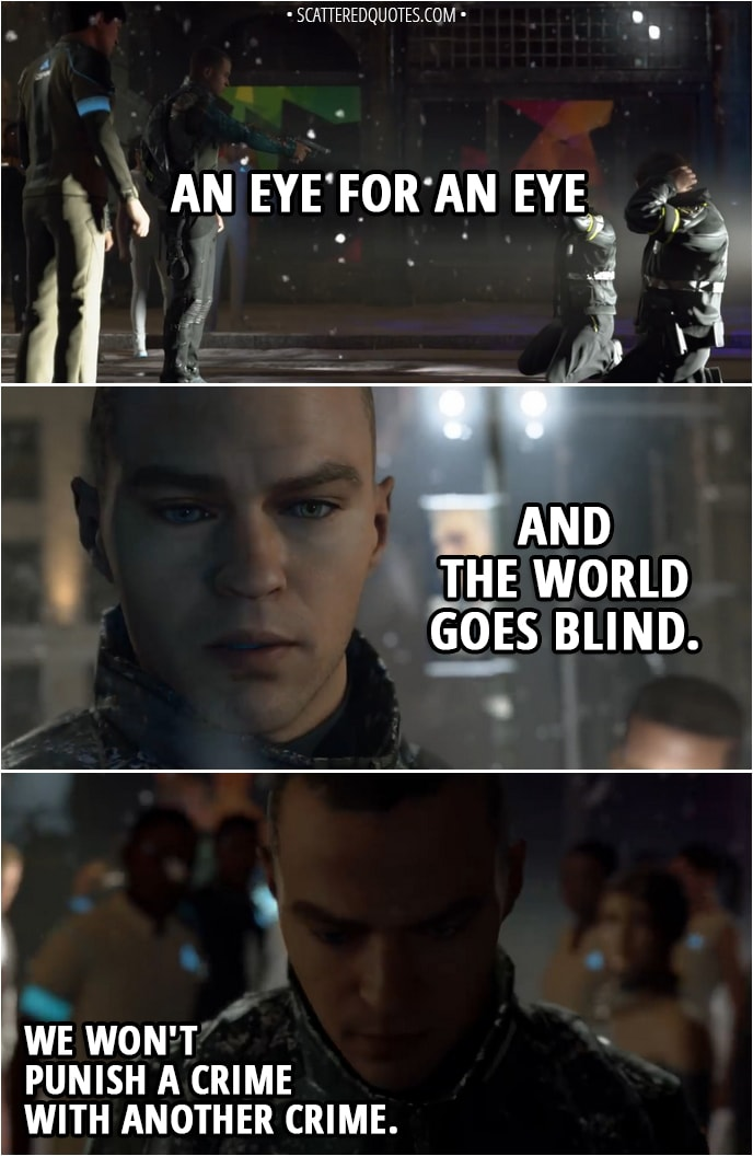 Quote Detroit: Become Human - (Markus sparing policemen who killed bunch of androids) Markus: An eye for an eye and the world goes blind... We won't punish a crime with another crime.