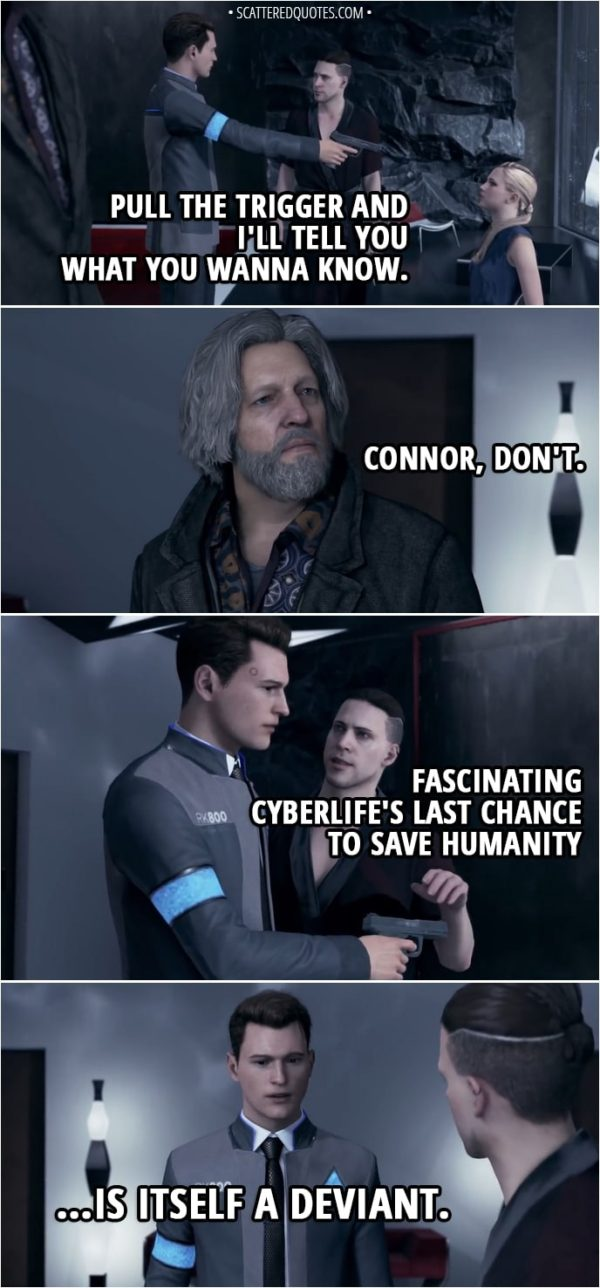 Quote Detroit: Become Human - Kamski: Pull the trigger and I'll tell you what you wanna know. Hank: Connor, don't. (Connor decides not to shoot and gives the gun back to Kamski) Kamski: Fascinating... CyberLife's last chance to save humanity... is itself a deviant... Connor: I'm... I'm not a deviant... Kamski: You preferred to spare a machine rather than accomplish your mission. You saw a living being in this android. You showed empathy.