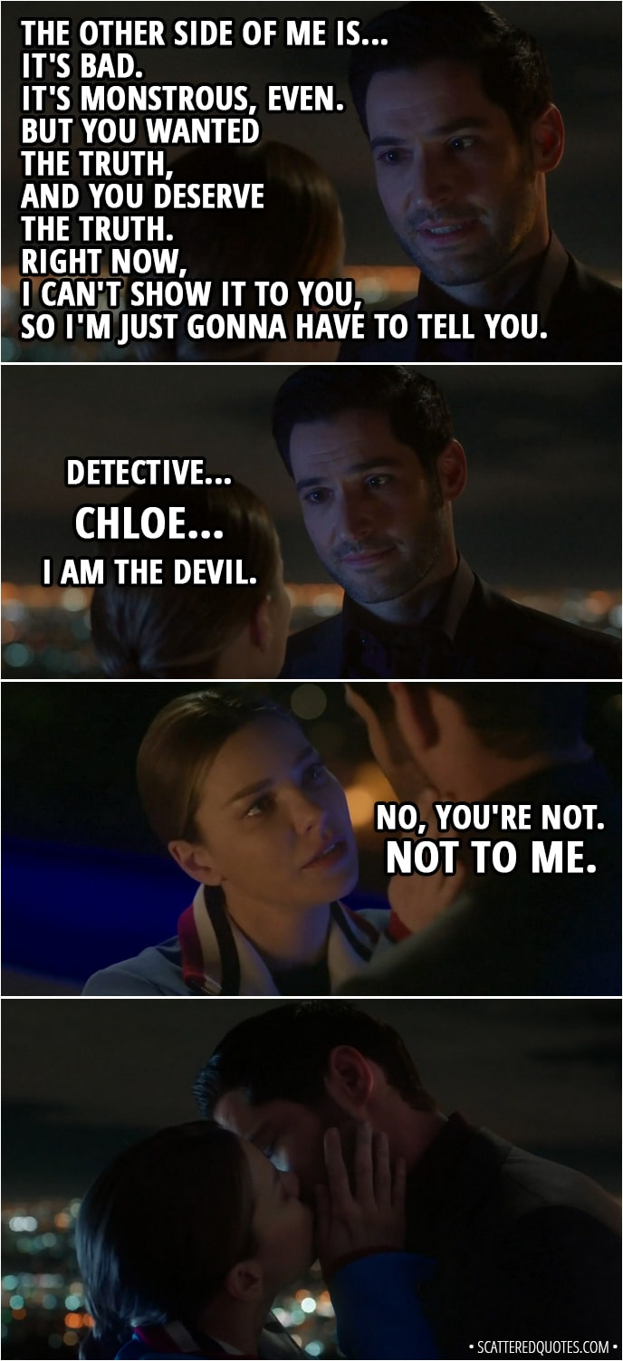 Quote from Lucifer 3x23 - Lucifer Morningstar: You put away not one, but two bad guys today. All without my help. So it's become very clear that you... well, you don't need me. That's okay, Detective, because with that realization came another. If you don't need me, then we've been working together all this time because you want to. Because you choose to. You did choose me. You were right. I've been trying to go back to the way things were. You know, playing our greatest hits, because I've been avoiding dealing with things in the present like... how I feel about you. I was afraid. Afraid... that you'd want me 'cause you've only seen certain sides of me. That if you saw all of me... knew all of me, you would run away. Chloe Decker: Lucifer. Lucifer Morningstar: Detective, it's true. Chloe Decker: No. Lucifer Morningstar: The other side of me is... it's bad. It's monstrous, even. But you wanted the truth, and you deserve the truth. Right now, I can't show it to you, so I'm just gonna have to tell you. Detective... Chloe... I am the Devil. Chloe Decker: No, you're not. Not to me.