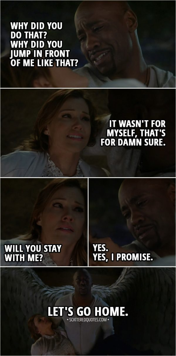 Quote from Lucifer 3x23 - Amenadiel: Why did you do that? Why did you jump in front of me like that? Charlotte Richards: It wasn't for myself, that's for damn sure. Will you s-stay with me? Amenadiel: Yes. Yes, I promise. Let's go home.