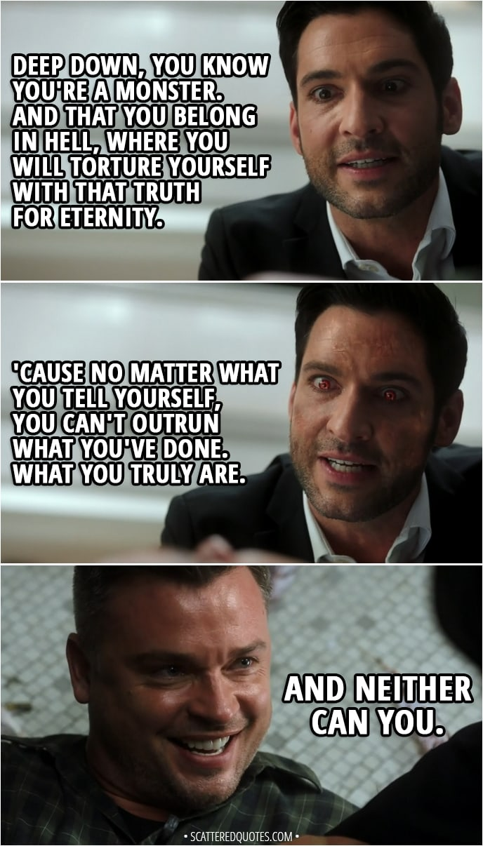 Quote from Lucifer 3x24 - Lucifer Morningstar: I promised you... that I would find a way to kill you. I am a Devil of my word. Marcus Pierce: Is Chloe okay? Lucifer Morningstar: She's fine. No thanks to you. Marcus Pierce: Now that I know I'm dying, I don't know what I was so afraid of. I'm going to Heaven. Lucifer Morningstar: You really believe that. Marcus Pierce: I told you, Lucifer, I don't regret anything I've done. Lucifer Morningstar: Yes, but that was before you killed Charlotte Richards. Marcus Pierce: No. No, that was an accident. Lucifer Morningstar: Well, you pulled the trigger. You ended her life. You chose to kill her. Deep down, you know you're a monster. And that you belong in Hell, where you will torture yourself with that truth for eternity. 'Cause no matter what you tell yourself, you can't outrun what you've done. What you truly are. Marcus Pierce: And neither can you.