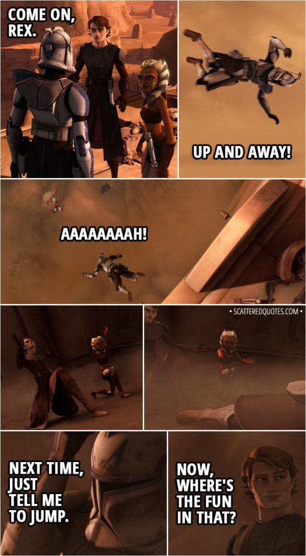Quote from Star Wars: The Clone Wars 2x05 - Anakin Skywalker: Come on, Rex. Ahsoka Tano: Up and away! (Anakin and Ahsoka force push Rex in the air) Captain Rex: Aaaaaaaah! (Anakin and Ahsoka slow his fall and he lands safely) Next time, just tell me to jump. Anakin Skywalker: Now, where's the fun in that?