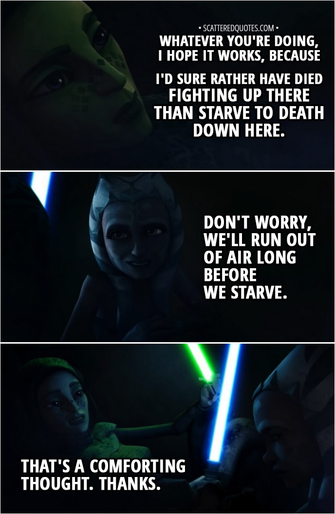 Quote from Star Wars: The Clone Wars 2x06 - Barriss Offee: Whatever you're doing, I hope it works, because I'd sure rather have died fighting up there than starve to death down here. Ahsoka Tano: Don't worry, we'll run out of air long before we starve. Barriss Offee: That's a comforting thought. Thanks.