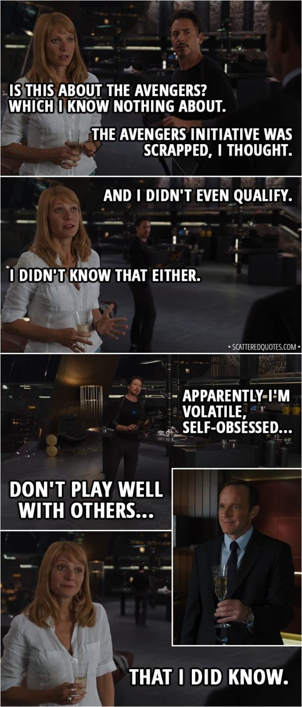 Quote from The Avengers (2012) - Pepper Potts: Is this about the Avengers? Which I know nothing about. Tony Stark: The Avengers Initiative was scrapped, I thought. And I didn't even qualify. Pepper Potts: I didn't know that either. Tony Stark: Apparently I'm volatile, self-obsessed, don't play well with others. Pepper Potts: That I did know.