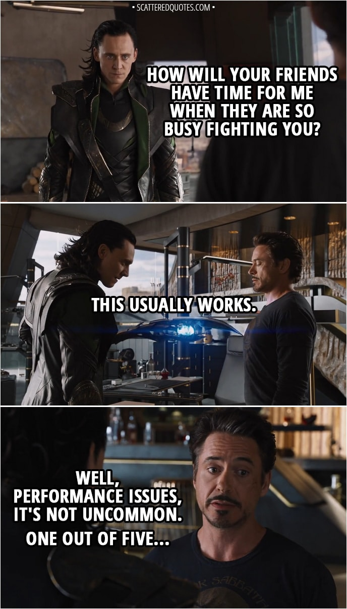 Quote from The Avengers (2012) - Loki: How will your friends have time for me when they are so busy fighting you? (he touches him with sceptre and nothing happens) This usually works. Tony Stark: Well, performance issues, it's not uncommon. One out of five...