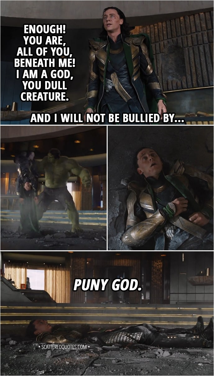 Quote from The Avengers (2012) - Loki: Enough! You are, all of you, beneath me! I am a god, you dull creature. And I will not be bullied by... (Hulk smashes him in the floor) Hulk: Puny god.