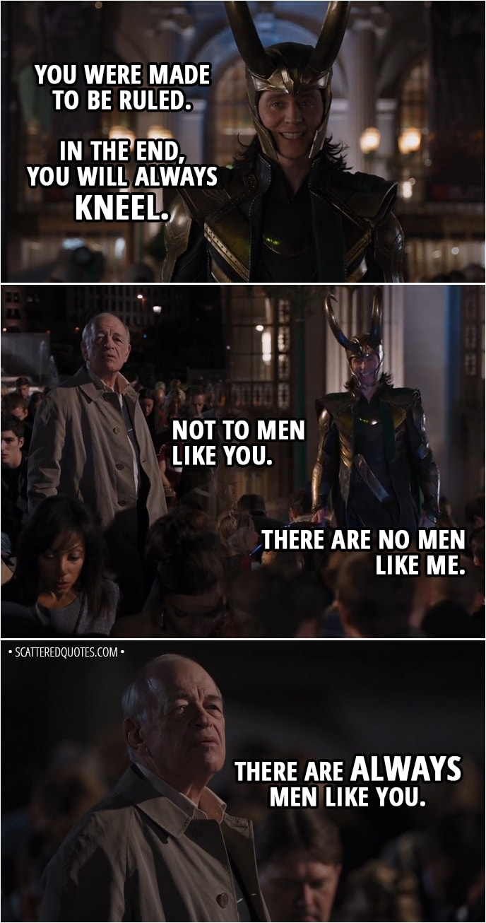 Quote from The Avengers (2012) - Loki: Kneel before me. I said kneel! Is not this simpler? Is this not your natural state? It's the unspoken truth of humanity, that you crave subjugation. The bright lure of freedom diminishes your life's joy in a mad scramble for power, for identity. You were made to be ruled. In the end, you will always kneel. Man: Not to men like you. Loki: There are no men like me. Man: There are always men like you.