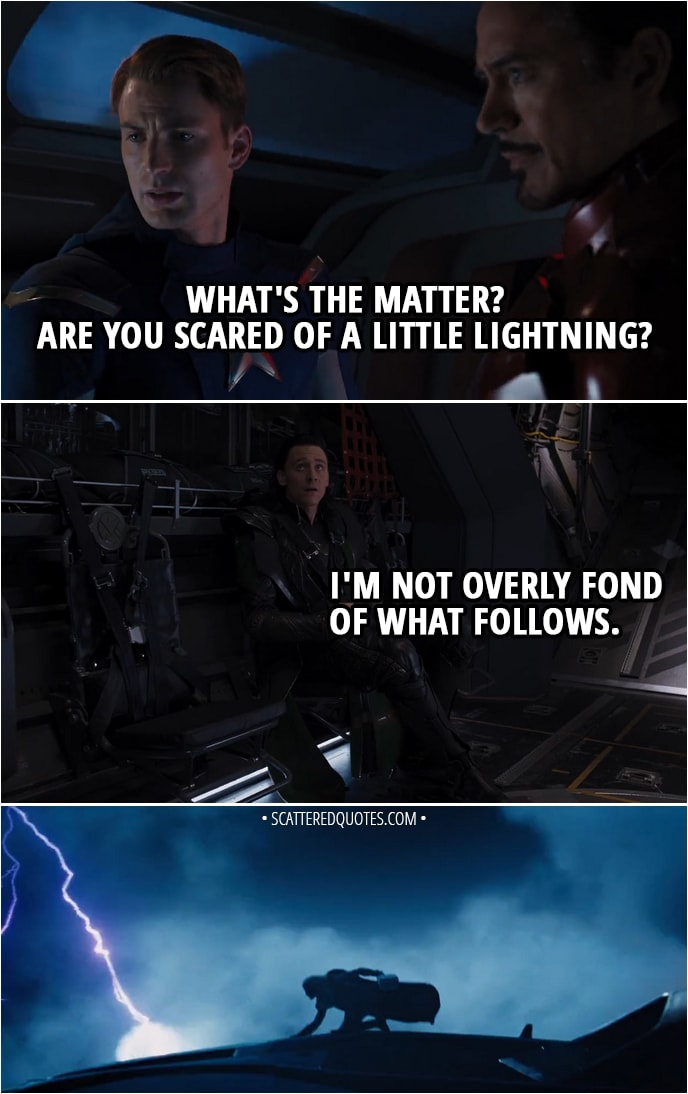 Quote from The Avengers (2012) - Steve Rogers: What's the matter? Are you scared of a little lightning? Loki: I'm not overly fond of what follows.
