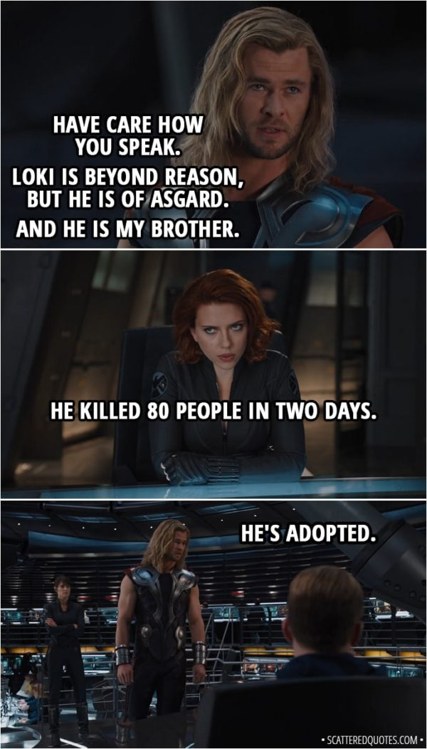 Quote from The Avengers (2012) - Thor: Have care how you speak. Loki is beyond reason, but he is of Asgard. And he is my brother. Natasha Romanoff: He killed 80 people in two days. Thor: He's adopted.