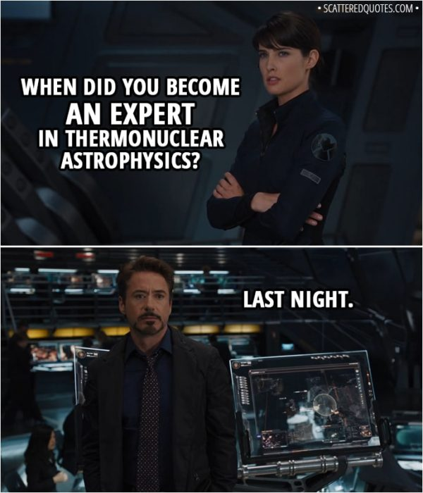 Quote from The Avengers (2012) - Tony Stark: The only major component he still needs is a power source of high-energy density. Something to kick-start the Cube. Maria Hill: When did you become an expert in thermonuclear astrophysics? Tony Stark: Last night.