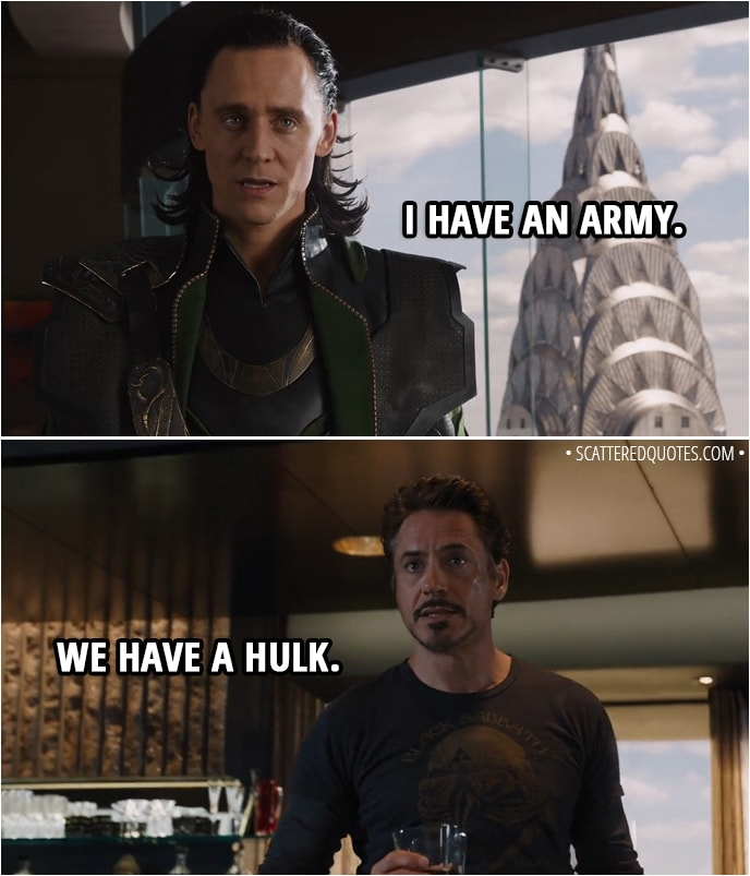 Quote from The Avengers (2012) - Loki: I have an army. Tony Stark: We have a Hulk.